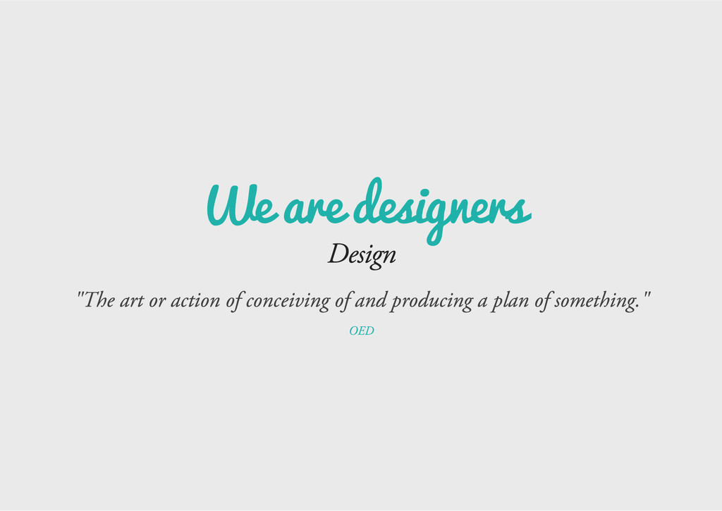 "We are designers Design ""The art or action of c..."