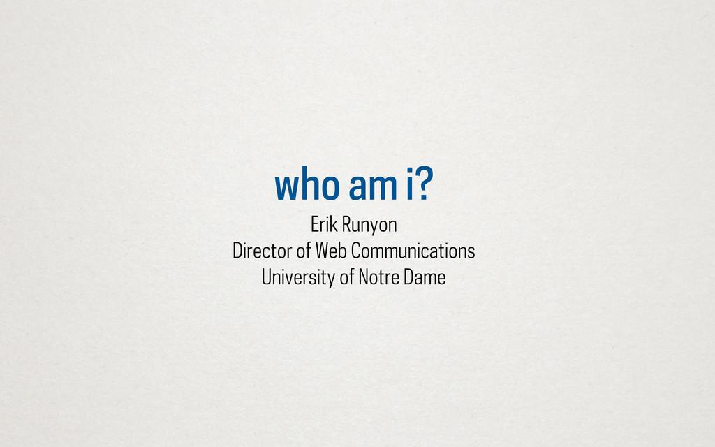 who am i? Erik Runyon Director of Web Communica...