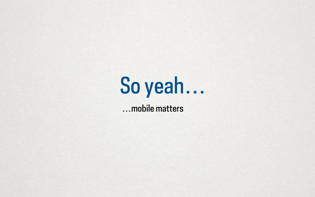 So yeah… …mobile matters