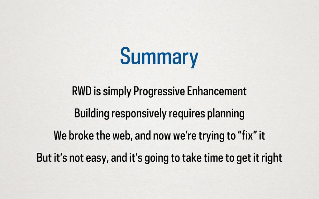 Summary RWD is simply Progressive Enhancement B...