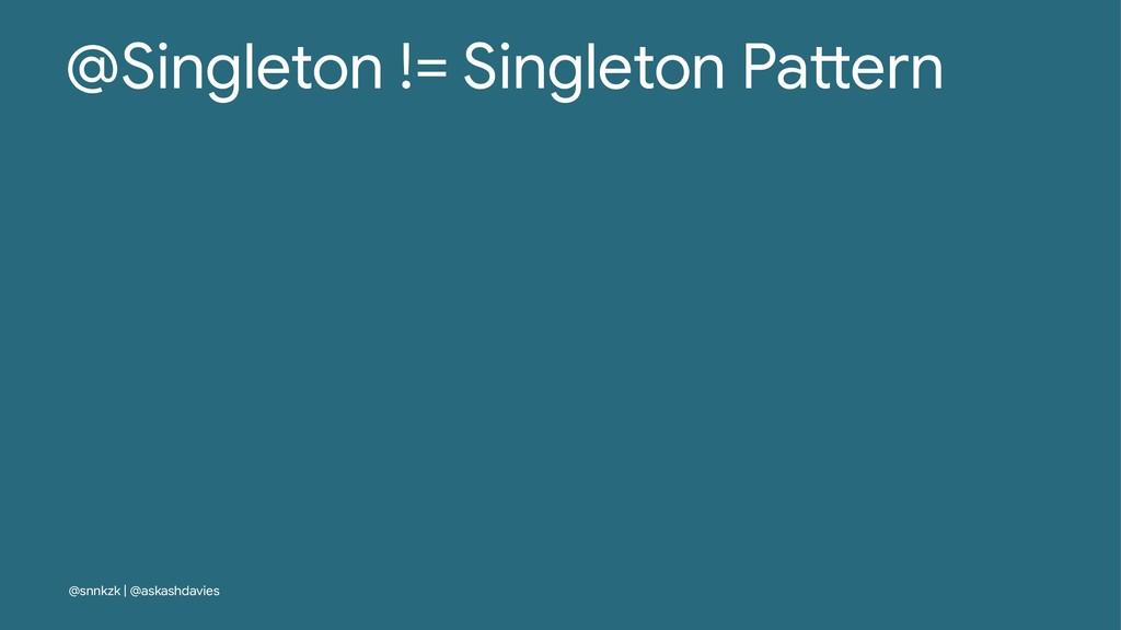 @Singleton != Singleton Pa/ern @snnkzk | @askas...