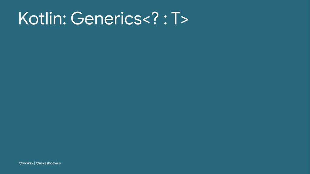 Kotlin: Generics<? : T> @snnkzk | @askashdavies