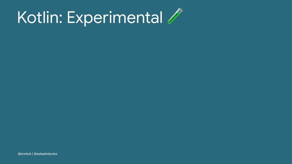 Kotlin: Experimental @snnkzk | @askashdavies