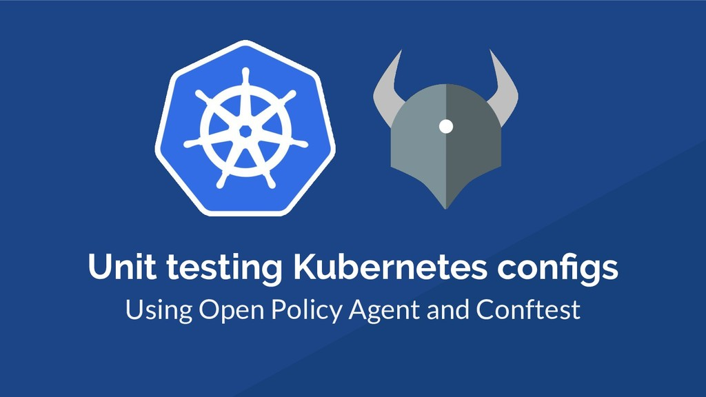 Unit testing Kubernetes configs Using Open Polic...