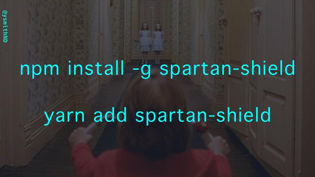 @ysmithND npm install -g spartan-shield yarn ad...