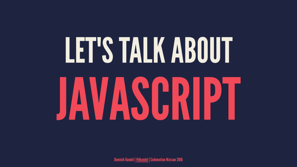 LET'S TALK ABOUT JAVASCRIPT Dominik Kundel | @d...