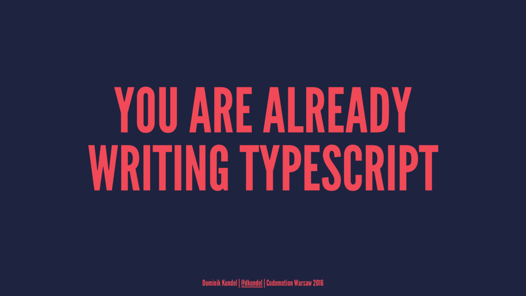 YOU ARE ALREADY WRITING TYPESCRIPT Dominik Kund...