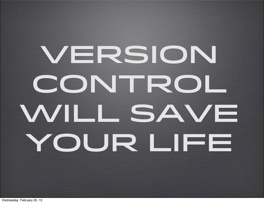 Version Control Will Save Your Life Wednesday, ...