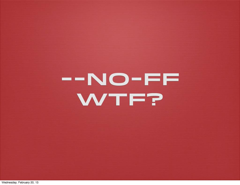 --no-ff wtf? Wednesday, February 20, 13