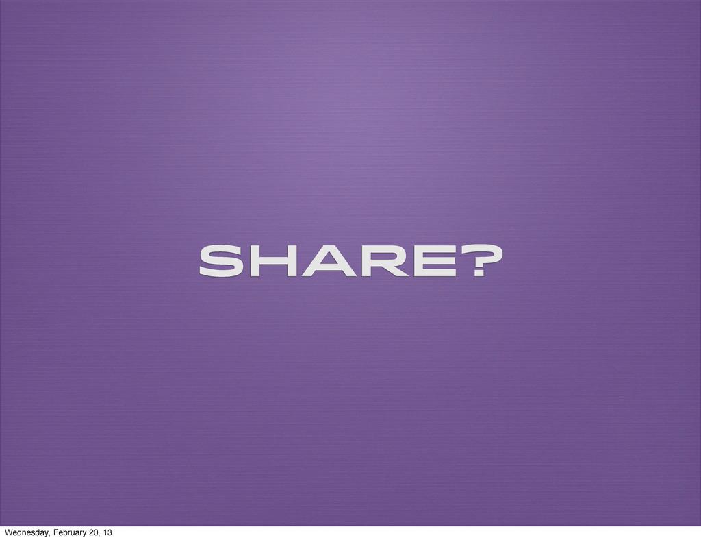 Share? Wednesday, February 20, 13