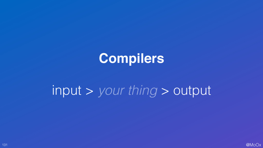@MoOx Compilers input > your thing > output 131