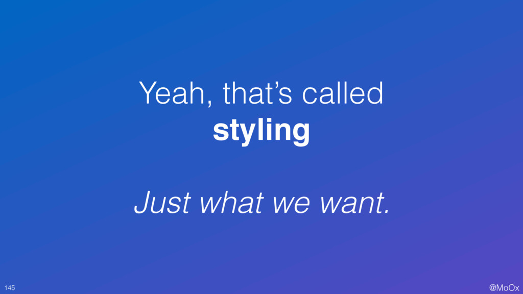 @MoOx Yeah, that's called styling Just what we ...