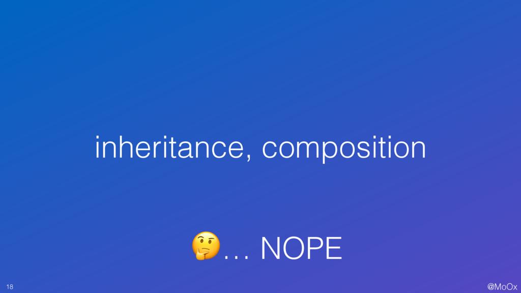 @MoOx 18 … NOPE inheritance, composition