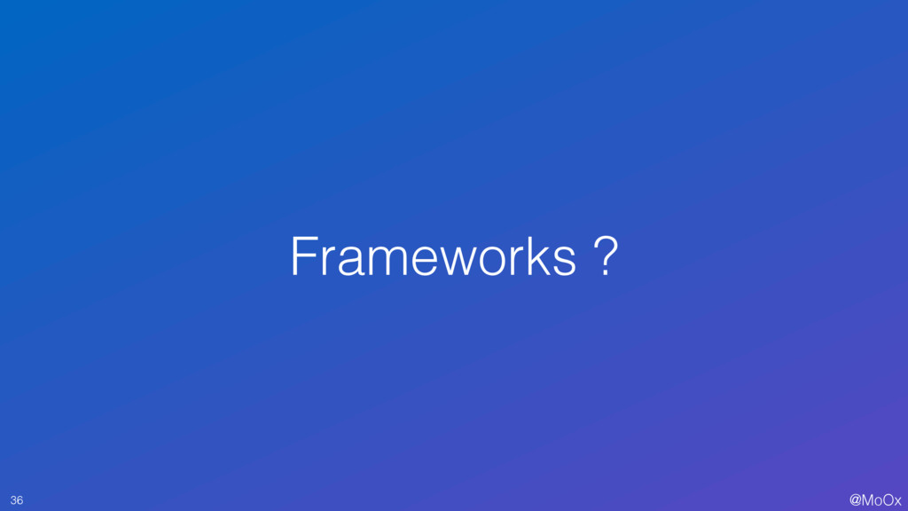 @MoOx Frameworks ? 36