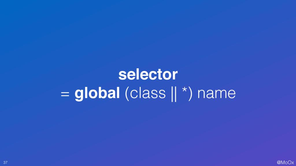@MoOx selector = global (class || *) name 37