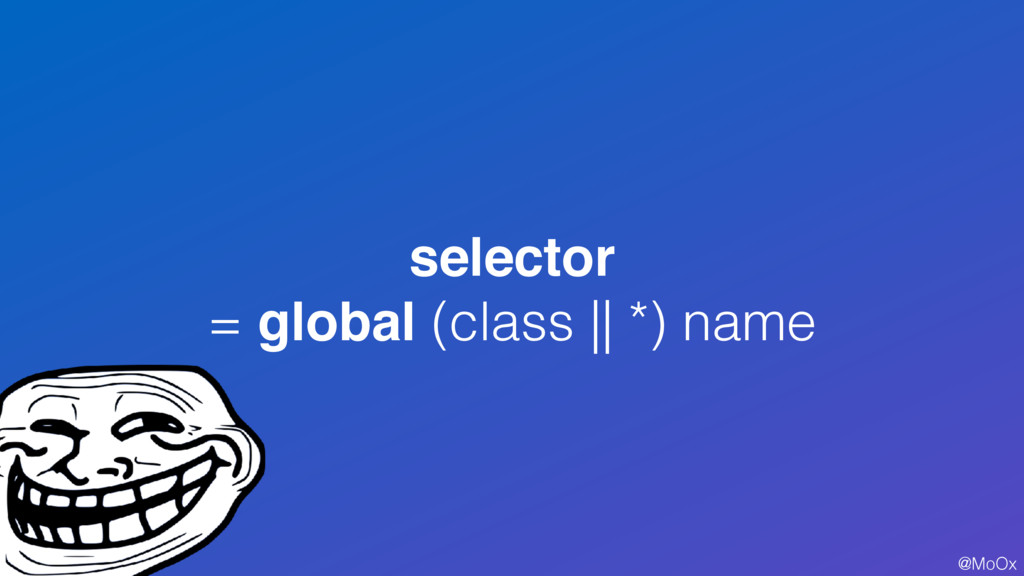 @MoOx selector = global (class || *) name 38