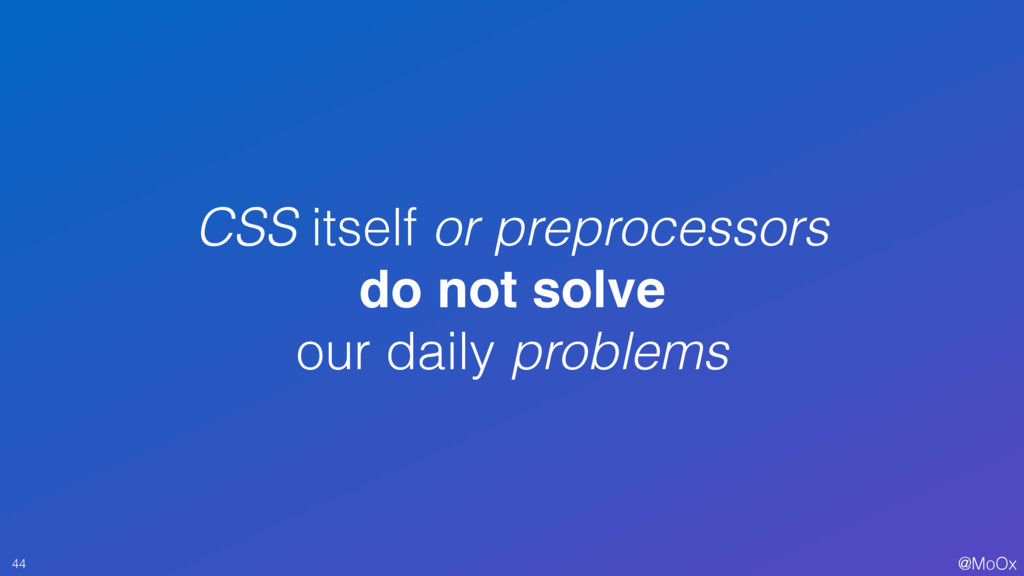 @MoOx CSS itself or preprocessors do not solve ...