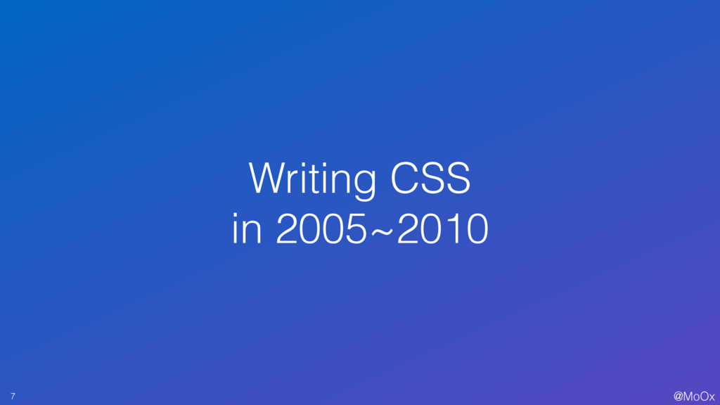 @MoOx Writing CSS in 2005~2010 7
