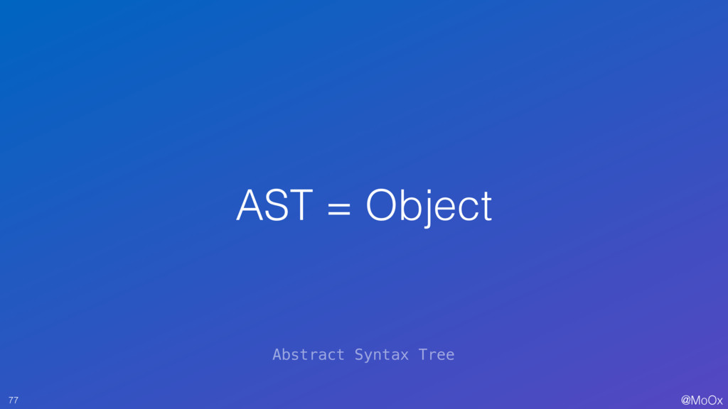 @MoOx AST = Object 77 Abstract Syntax Tree