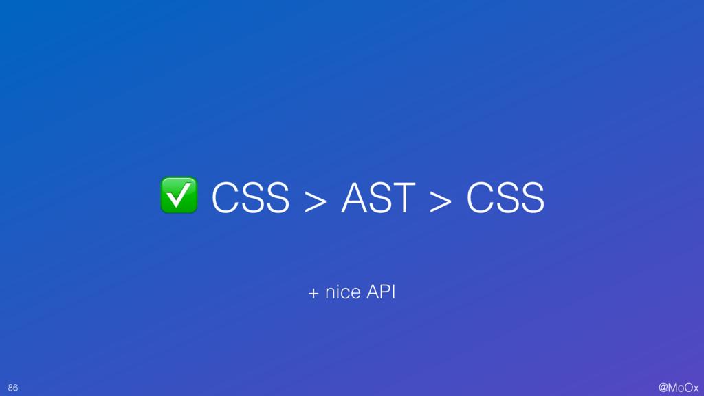 @MoOx ✅ CSS > AST > CSS 86 + nice API