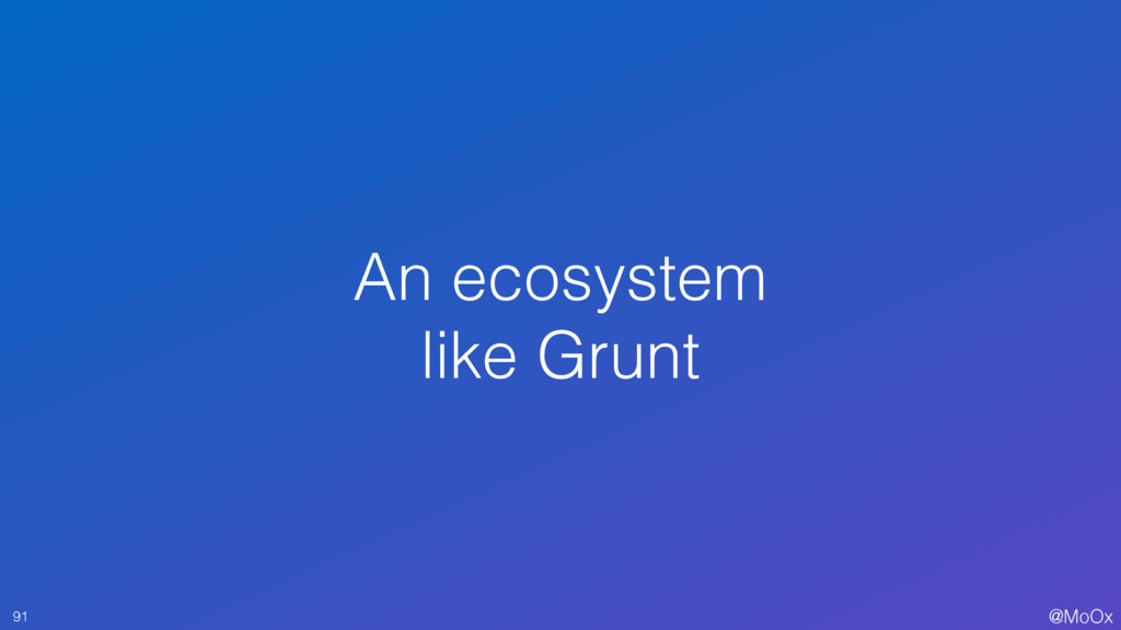@MoOx An ecosystem like Grunt 91