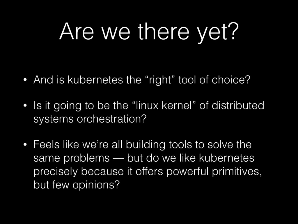 "Are we there yet? • And is kubernetes the ""righ..."