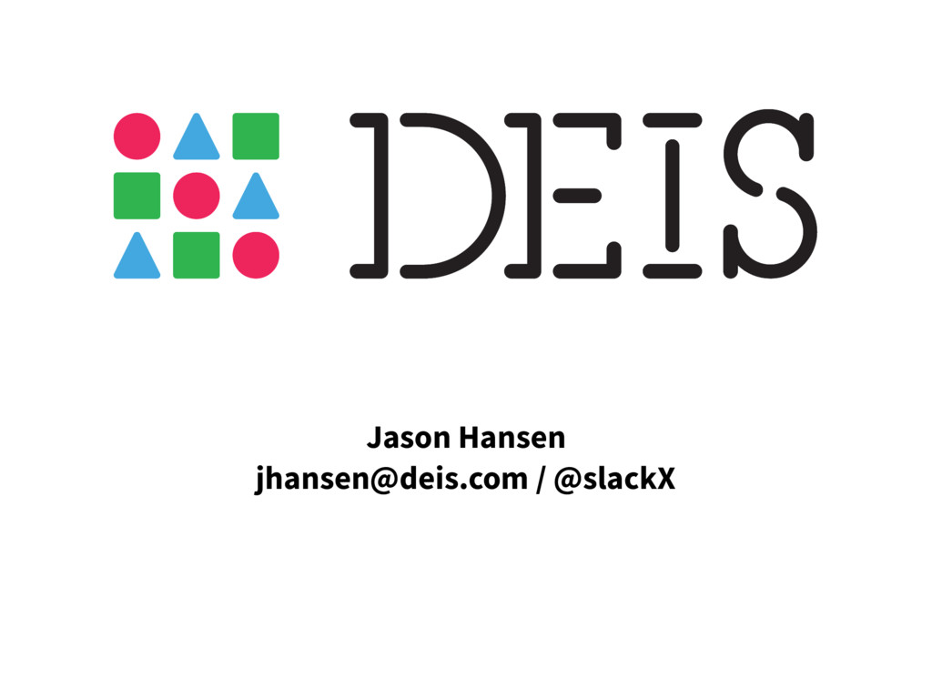 Jason Hansen jhansen@deis.com / @slackX
