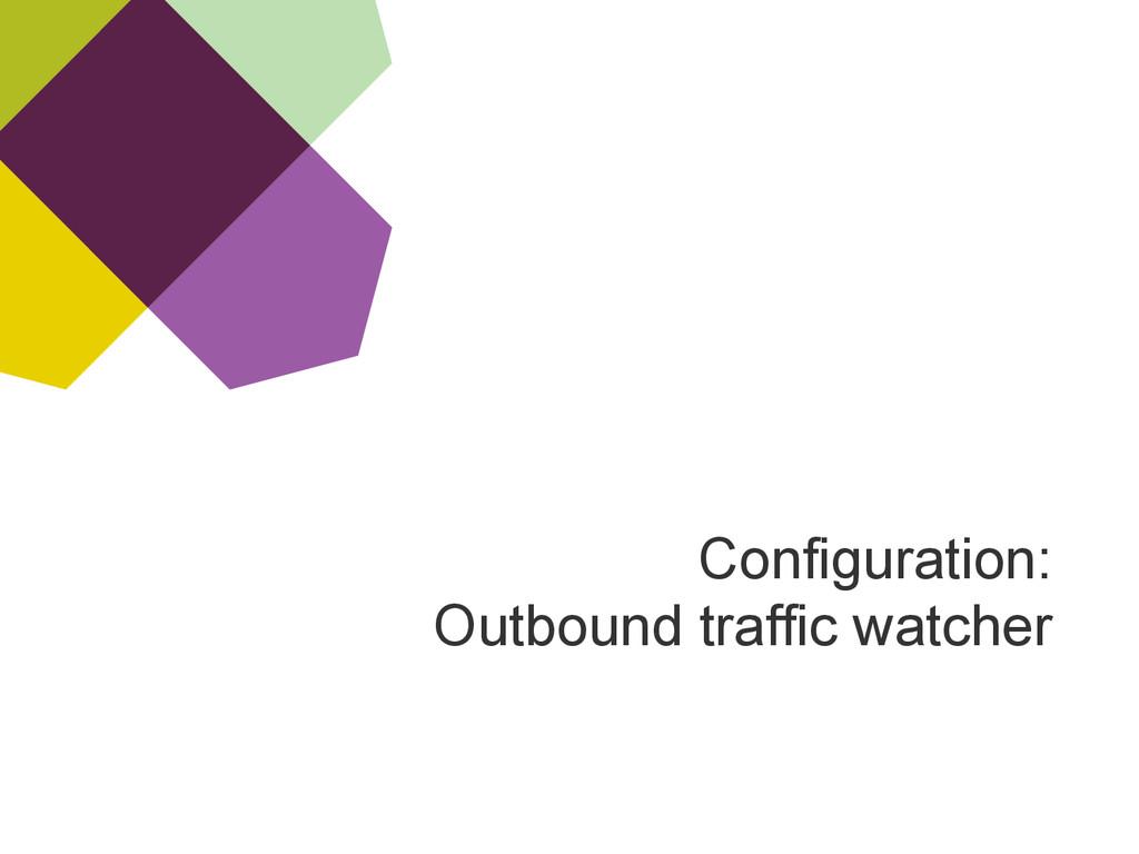 Configuration: Outbound traffic watcher
