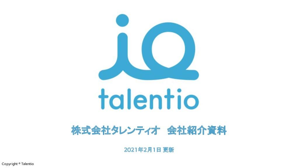 Copyright © Talentio 株式会社タレンティオ 会社紹介資料 2021年2月1...