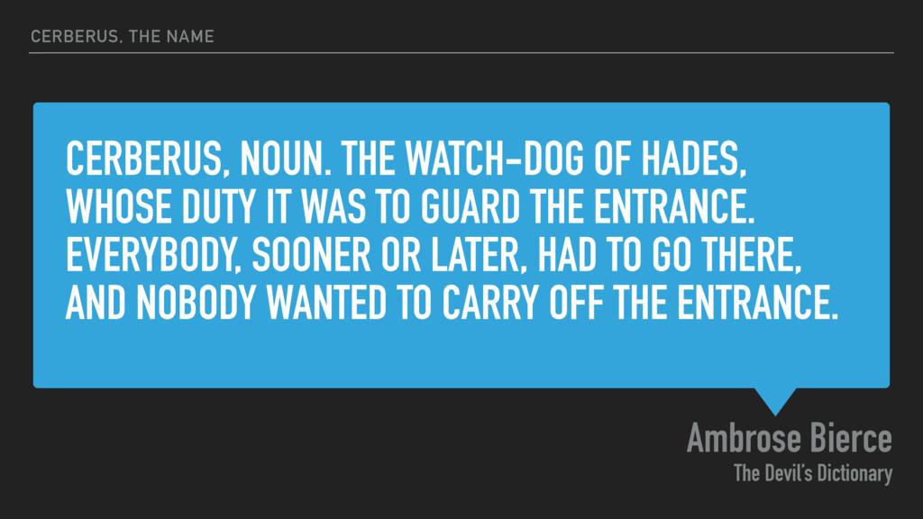 CERBERUS, NOUN. THE WATCH-DOG OF HADES, WHOSE D...