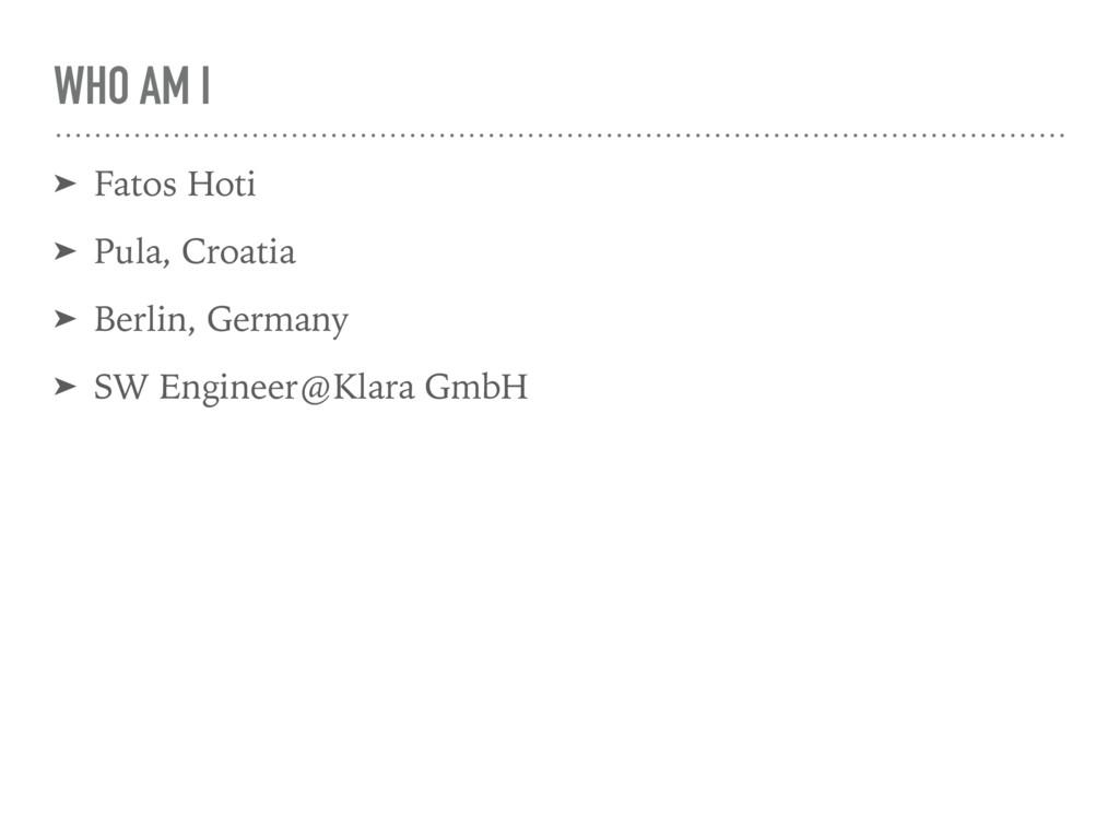 WHO AM I ➤ Fatos Hoti ➤ Pula, Croatia ➤ Berlin,...