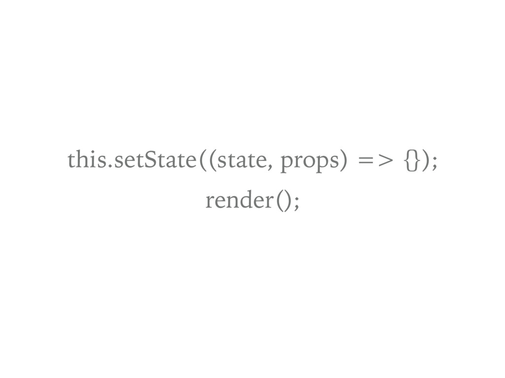this.setState((state, props) => {}); render();