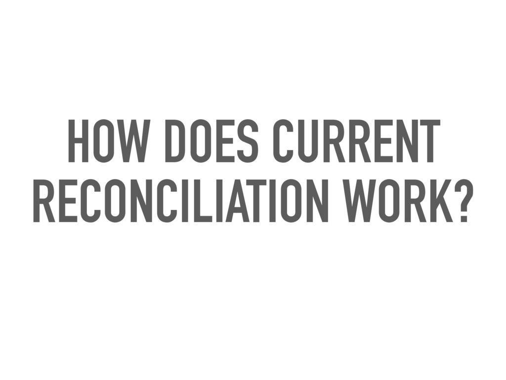 HOW DOES CURRENT RECONCILIATION WORK?
