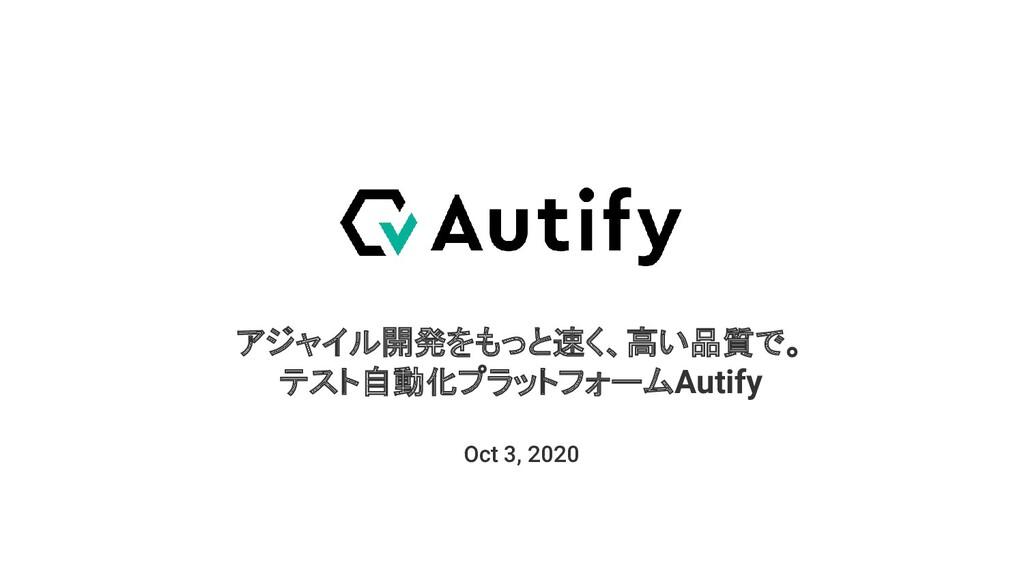 アジャイル開発をもっと速く、高い品質で。 テスト自動化プラットフォームAutify Oct 3...