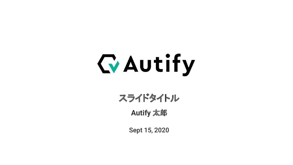 スライドタイトル Sept 15, 2020 Autify 太郎