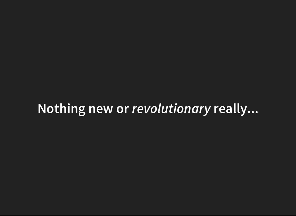 Nothing new or revolutionary really...