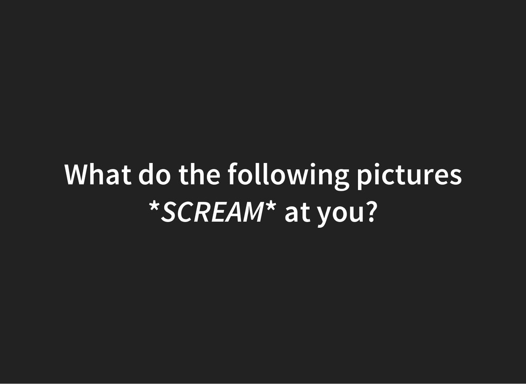 What do the following pictures *SCREAM* at you?