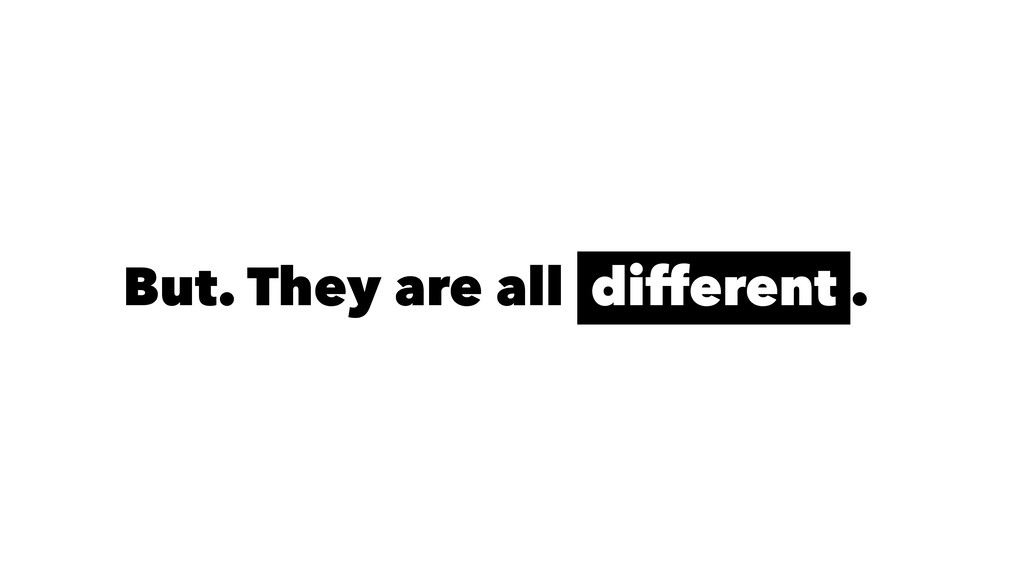 But. They are all different .