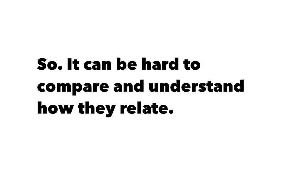 So. It can be hard to compare and understand ho...