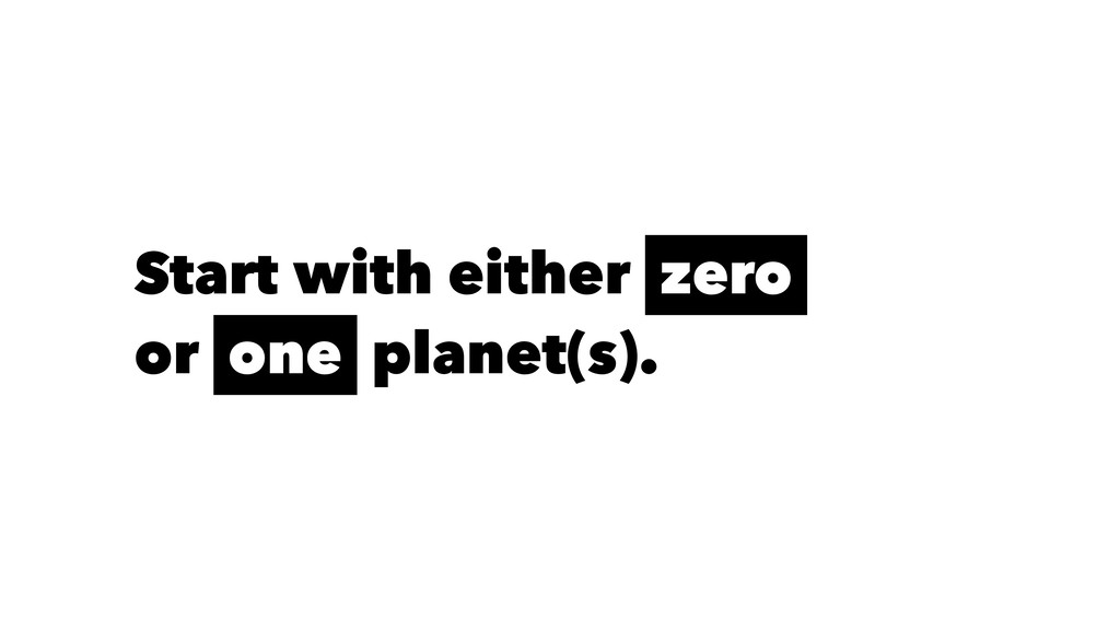 Start with either zero or one planet(s).