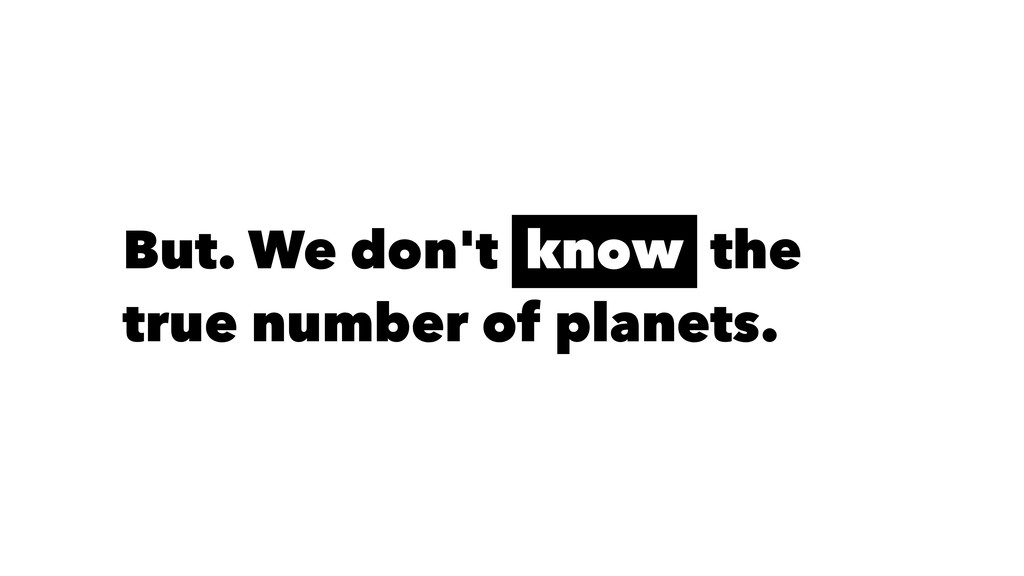 But. We don't know the true number of planets.
