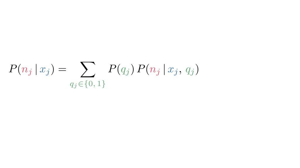 P(nj | xj) = X qj 2{0, 1} P(qj) P(nj | xj, qj) ...