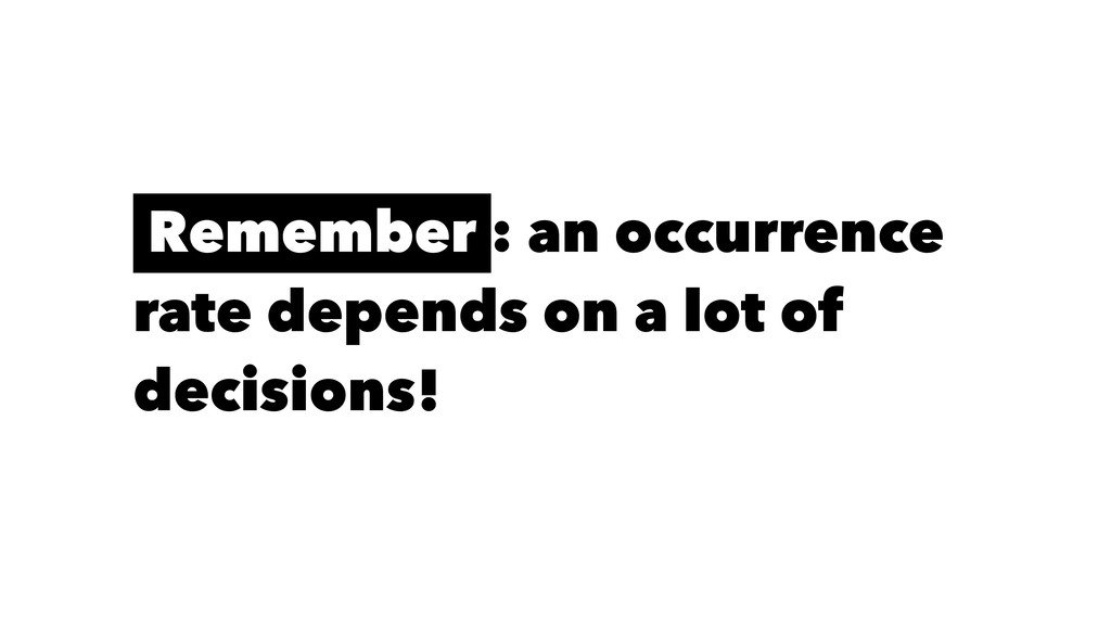 Remember : an occurrence rate depends on a lot ...