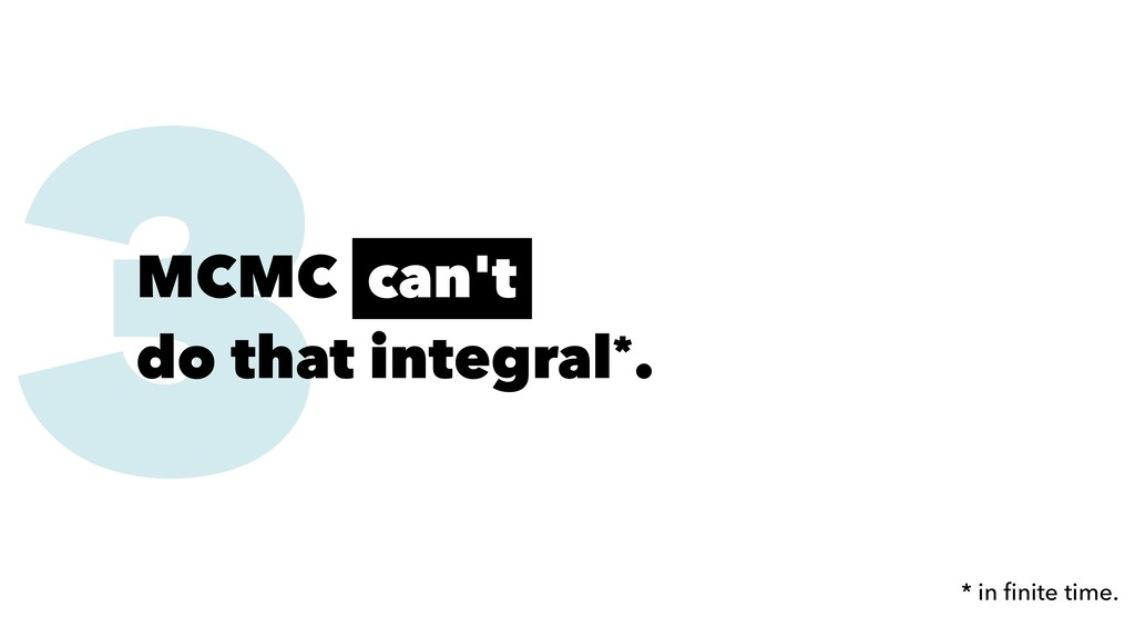 3 MCMC can't do that integral*. * in finite time.