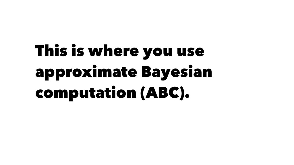 This is where you use approximate Bayesian comp...
