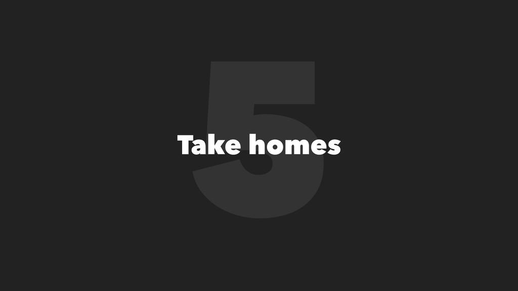 5 Take homes