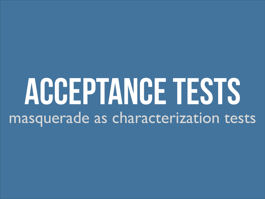 Acceptance Tests masquerade as characterization...