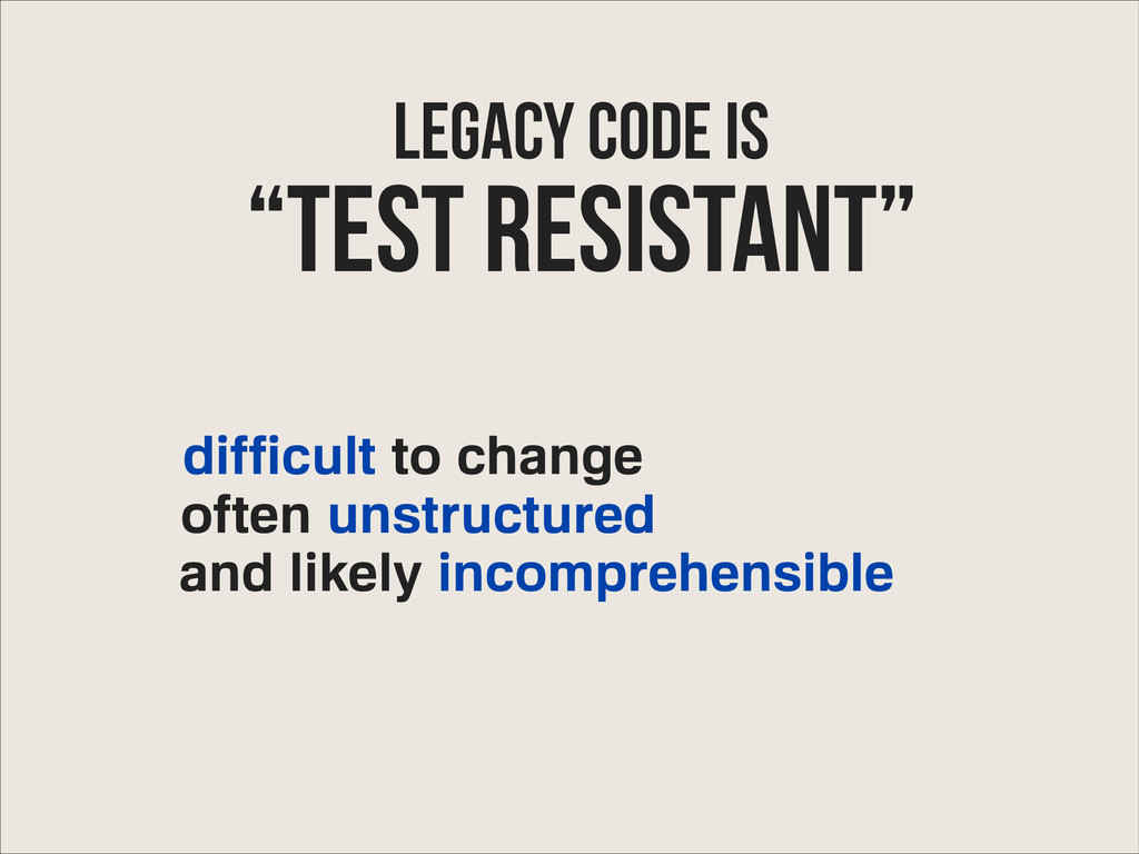 Legacy Code IS difficult to change often unstru...