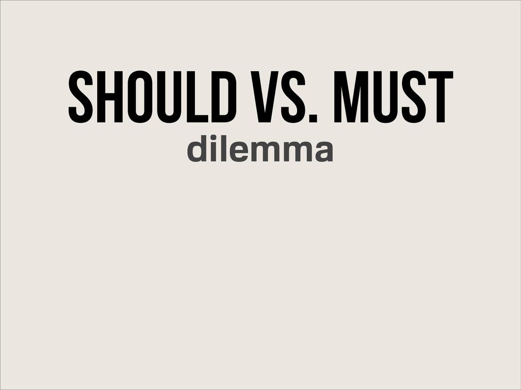 Should Vs. Must dilemma