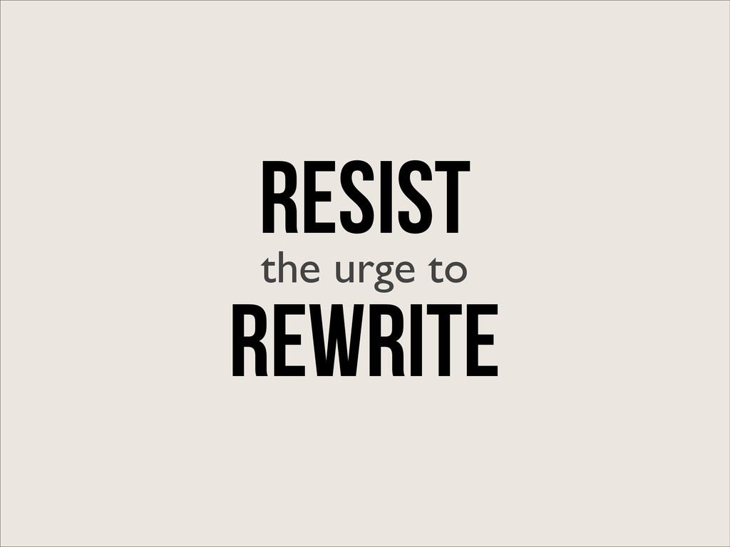 RESIST the urge to Rewrite